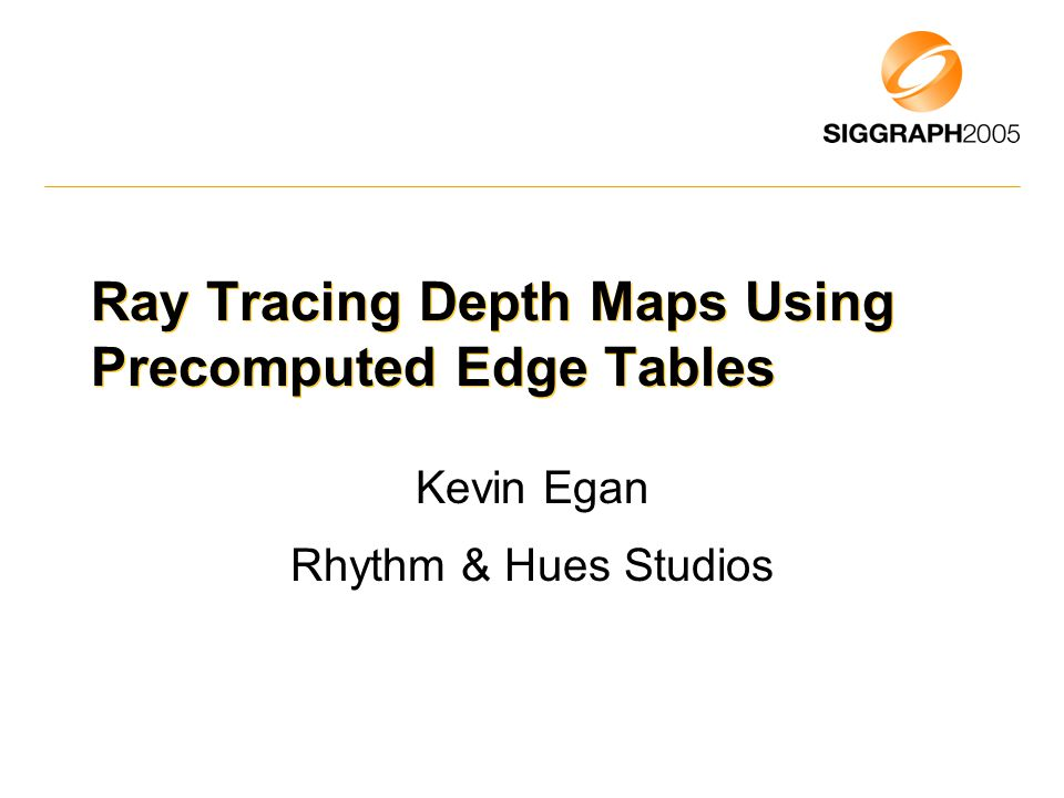 Ray Tracing Depth Maps Using Precomputed Edge Tables Kevin Egan Rhythm & Hues Studios