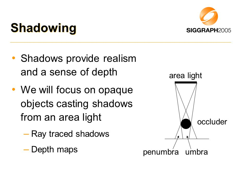 Shadowing Shadows provide realism and a sense of depth We will focus on opaque objects casting shadows from an area light – Ray traced shadows – Depth maps area light occluder umbrapenumbra