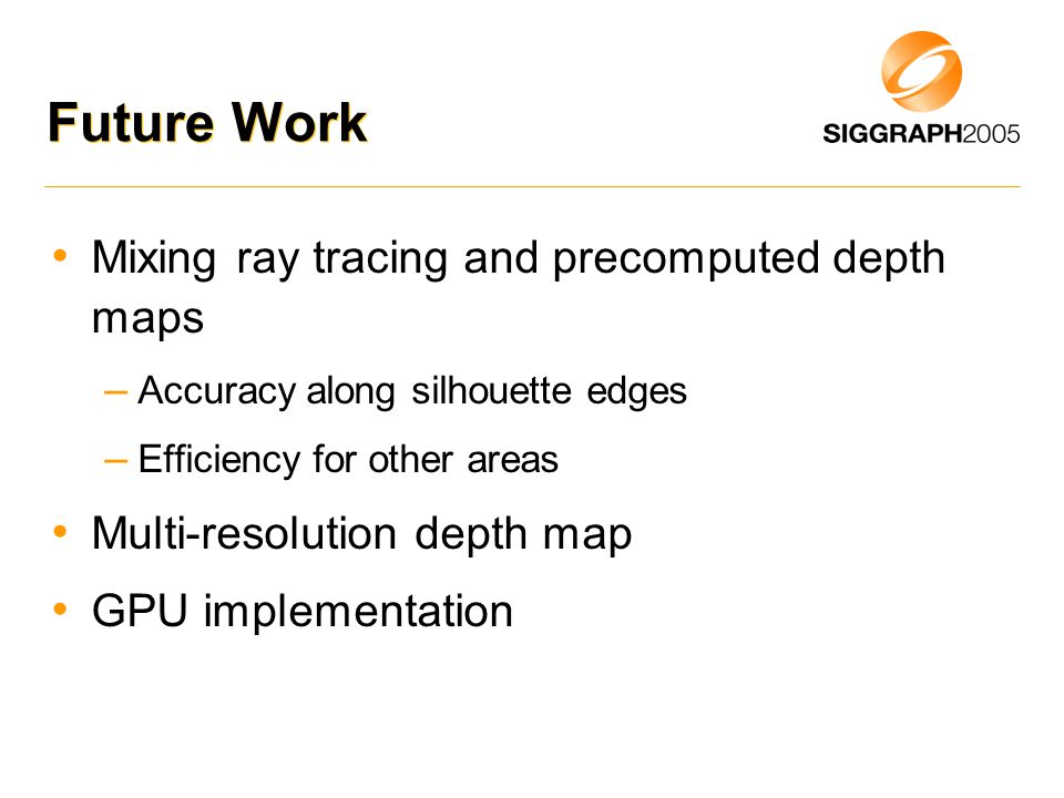 Future Work Mixing ray tracing and precomputed depth maps – Accuracy along silhouette edges – Efficiency for other areas Multi-resolution depth map GPU implementation