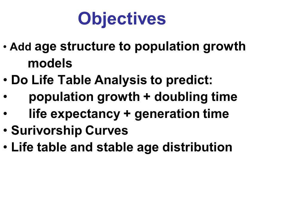 Objectives Add age structure to population growth models Do Life Table Analysis to predict: population growth + doubling time life expectancy + generation time Surivorship Curves Life table and stable age distribution