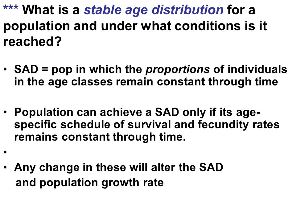 *** What is a stable age distribution for a population and under what conditions is it reached? SAD = pop in which the proportions of individuals in t