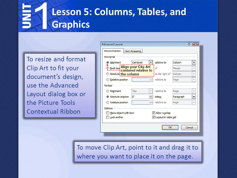 To resize and format Clip Art to fit your documents design, use the Advanced Layout dialog box or the Picture Tools Contextual Ribbon Lesson 5: Columns, Tables, and Graphics To move Clip Art, point to it and drag it to where you want to place it on the page.