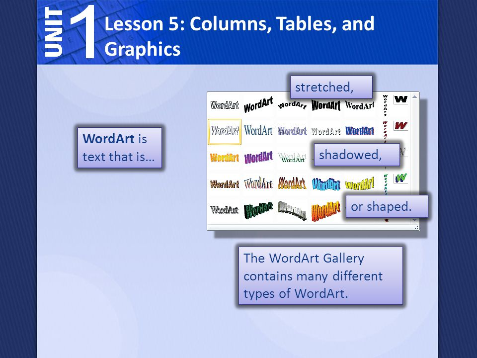 WordArt is text that is… Lesson 5: Columns, Tables, and Graphics shadowed, stretched, or shaped. The WordArt Gallery contains many different types of