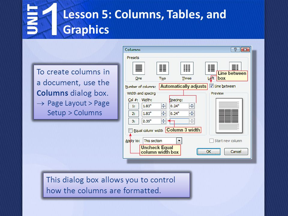 To create columns in a document, use the Columns dialog box. Page Layout > Page Setup > Columns To create columns in a document, use the Columns dialo