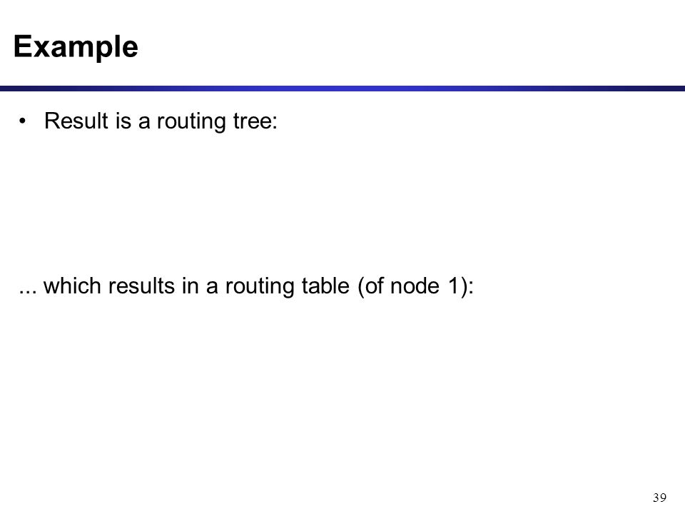 39 Example Result is a routing tree:... which results in a routing table (of node 1):