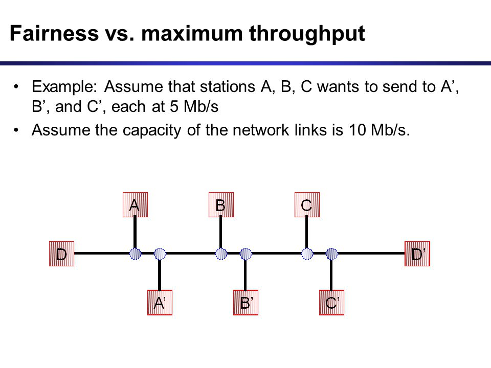 Fairness vs. maximum throughput Example: Assume that stations A, B, C wants to send to A, B, and C, each at 5 Mb/s Assume the capacity of the network