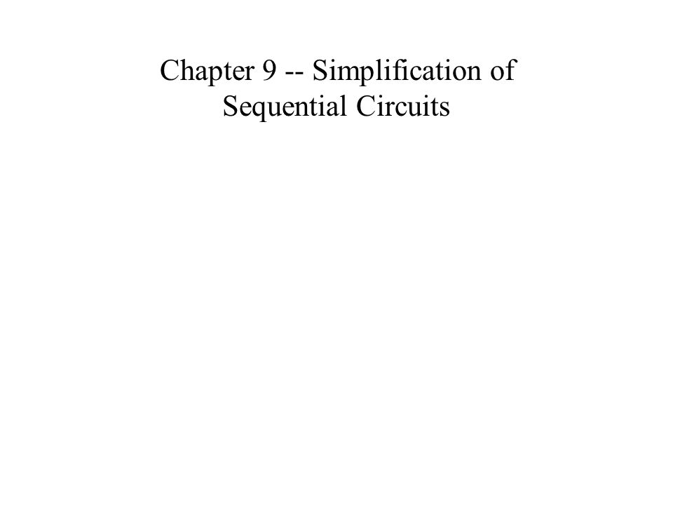 Chapter 9 -- Simplification of Sequential Circuits