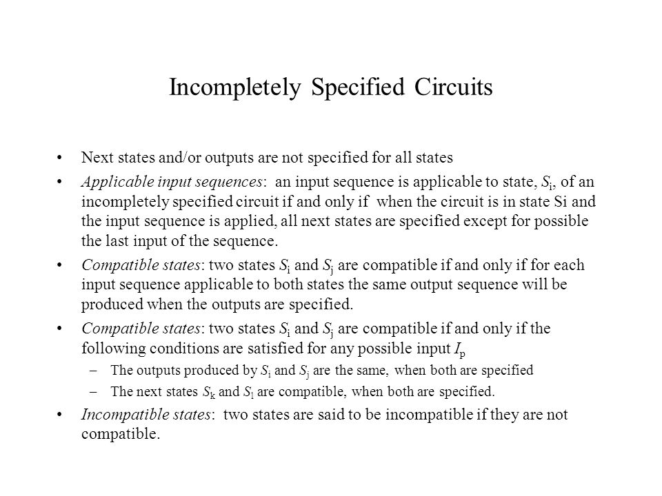 Incompletely Specified Circuits Next states and/or outputs are not specified for all states Applicable input sequences: an input sequence is applicable to state, S i, of an incompletely specified circuit if and only if when the circuit is in state Si and the input sequence is applied, all next states are specified except for possible the last input of the sequence.