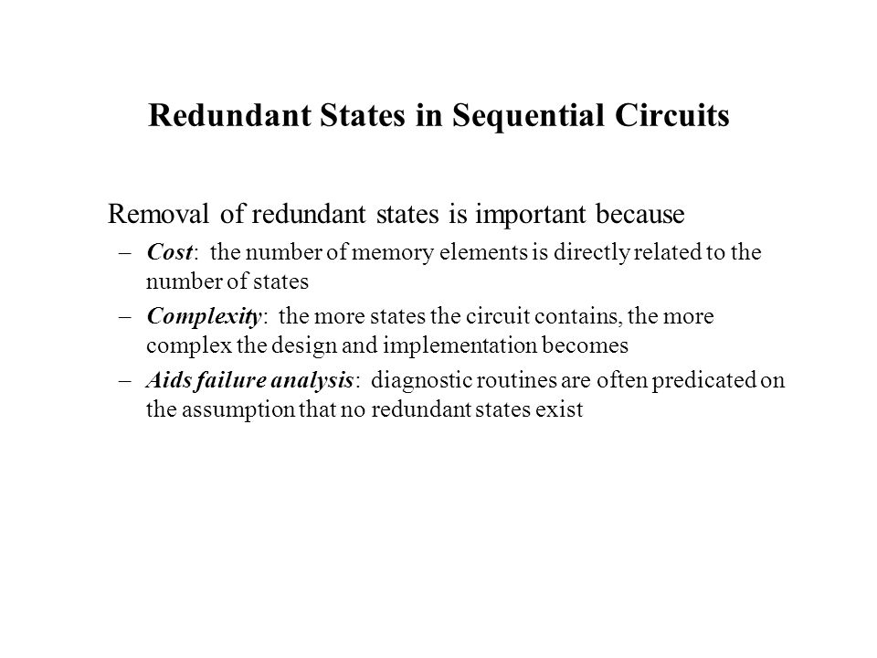 Redundant States in Sequential Circuits Removal of redundant states is important because –Cost: the number of memory elements is directly related to the number of states –Complexity: the more states the circuit contains, the more complex the design and implementation becomes –Aids failure analysis: diagnostic routines are often predicated on the assumption that no redundant states exist