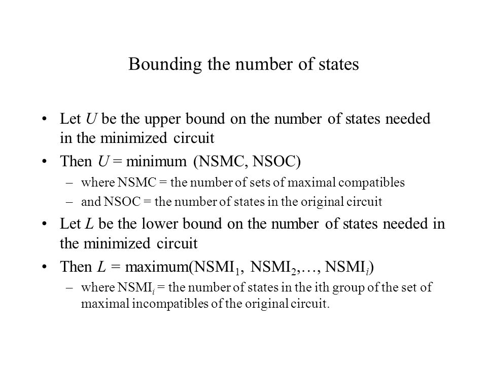 Bounding the number of states Let U be the upper bound on the number of states needed in the minimized circuit Then U = minimum (NSMC, NSOC) –where NSMC = the number of sets of maximal compatibles –and NSOC = the number of states in the original circuit Let L be the lower bound on the number of states needed in the minimized circuit Then L = maximum(NSMI 1, NSMI 2,…, NSMI i ) –where NSMI i = the number of states in the ith group of the set of maximal incompatibles of the original circuit.