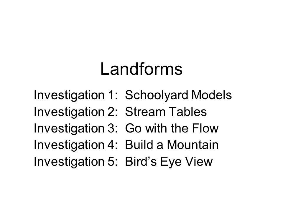Landforms Investigation 1: Schoolyard Models Investigation 2: Stream Tables Investigation 3: Go with the Flow Investigation 4: Build a Mountain Invest