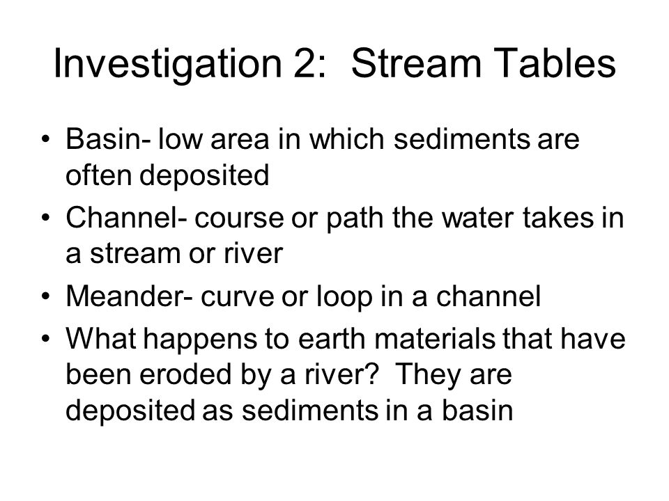 Investigation 2: Stream Tables Basin- low area in which sediments are often deposited Channel- course or path the water takes in a stream or river Mea