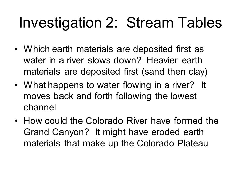Investigation 2: Stream Tables Which earth materials are deposited first as water in a river slows down? Heavier earth materials are deposited first (