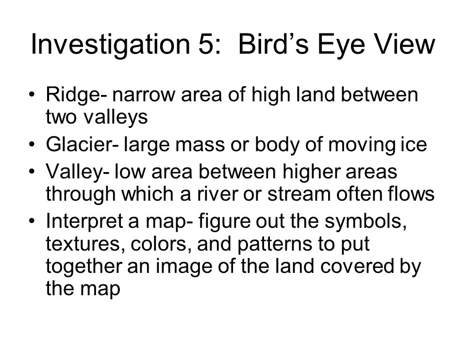 Investigation 5: Birds Eye View Ridge- narrow area of high land between two valleys Glacier- large mass or body of moving ice Valley- low area between