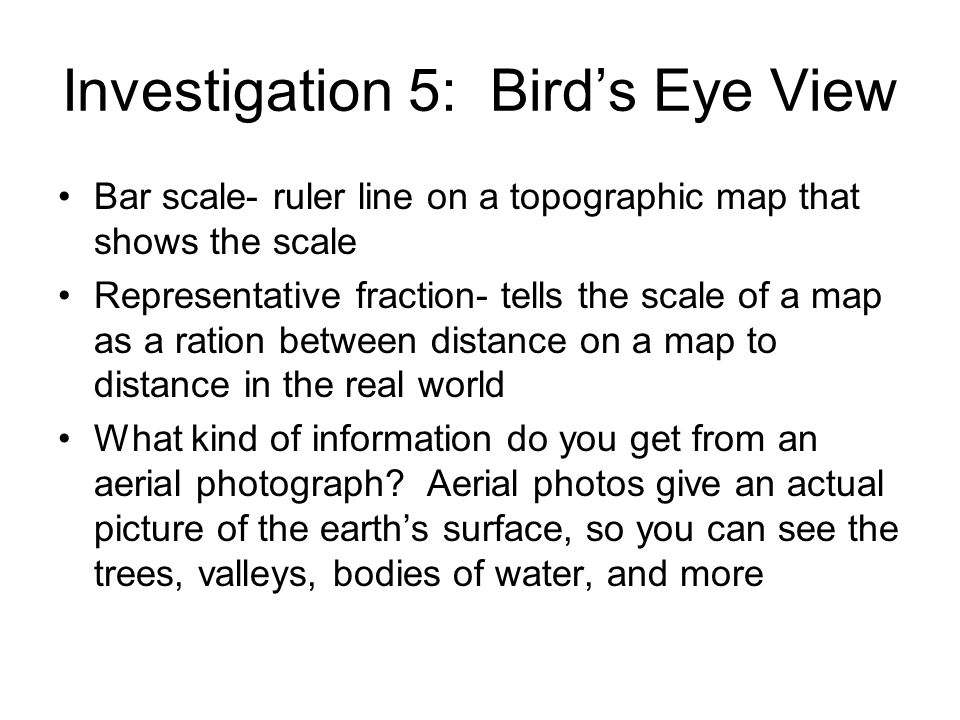 Investigation 5: Birds Eye View Bar scale- ruler line on a topographic map that shows the scale Representative fraction- tells the scale of a map as a