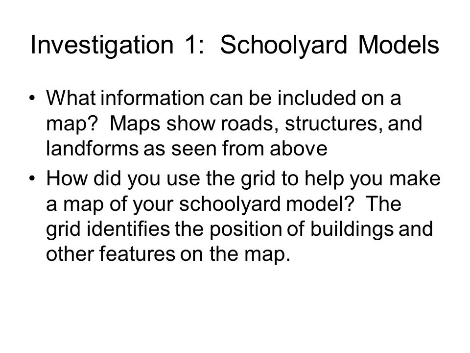 Investigation 1: Schoolyard Models What information can be included on a map? Maps show roads, structures, and landforms as seen from above How did yo