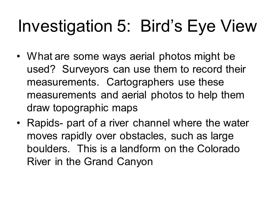 Investigation 5: Birds Eye View What are some ways aerial photos might be used? Surveyors can use them to record their measurements. Cartographers use