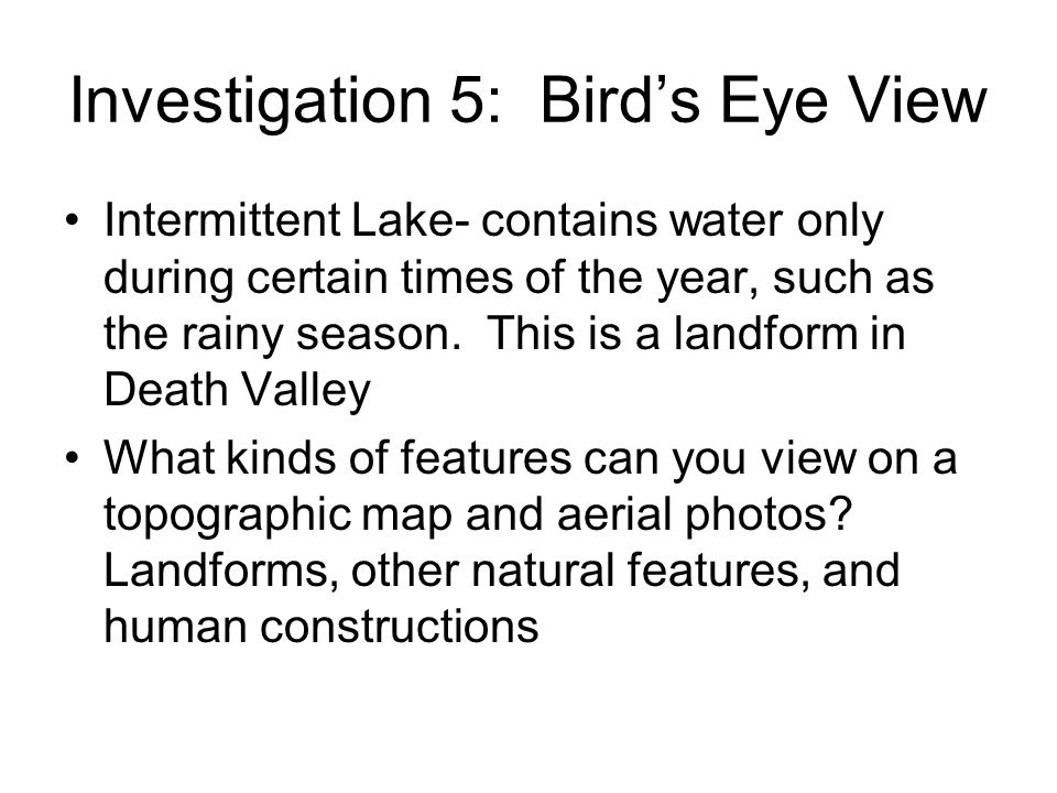Investigation 5: Birds Eye View Intermittent Lake- contains water only during certain times of the year, such as the rainy season. This is a landform