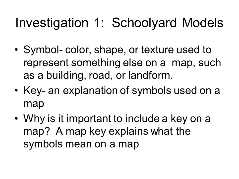 Investigation 1: Schoolyard Models Symbol- color, shape, or texture used to represent something else on a map, such as a building, road, or landform.