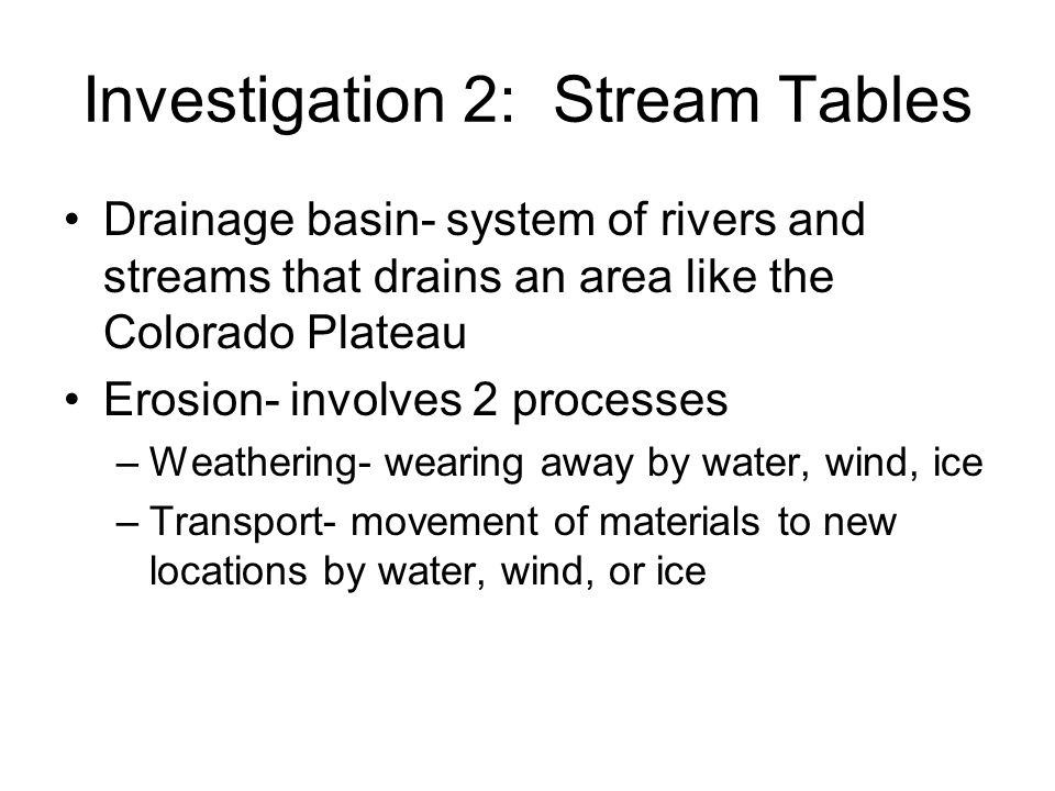 Investigation 2: Stream Tables Drainage basin- system of rivers and streams that drains an area like the Colorado Plateau Erosion- involves 2 processe