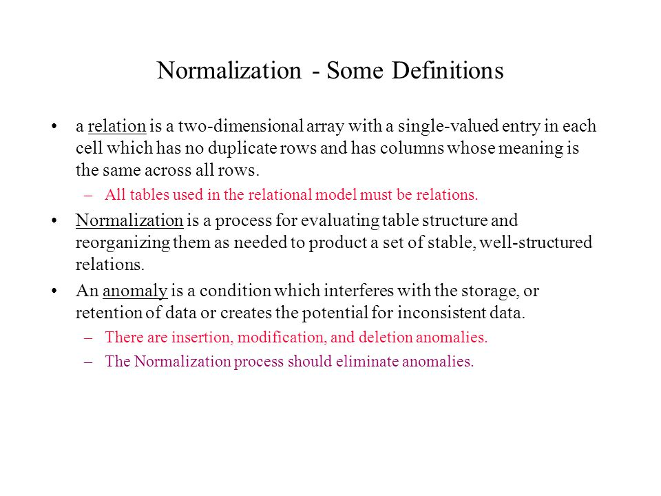 Normalization - Some Definitions a relation is a two-dimensional array with a single-valued entry in each cell which has no duplicate rows and has col