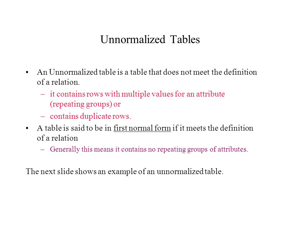 Unnormalized Tables An Unnormalized table is a table that does not meet the definition of a relation. –it contains rows with multiple values for an at