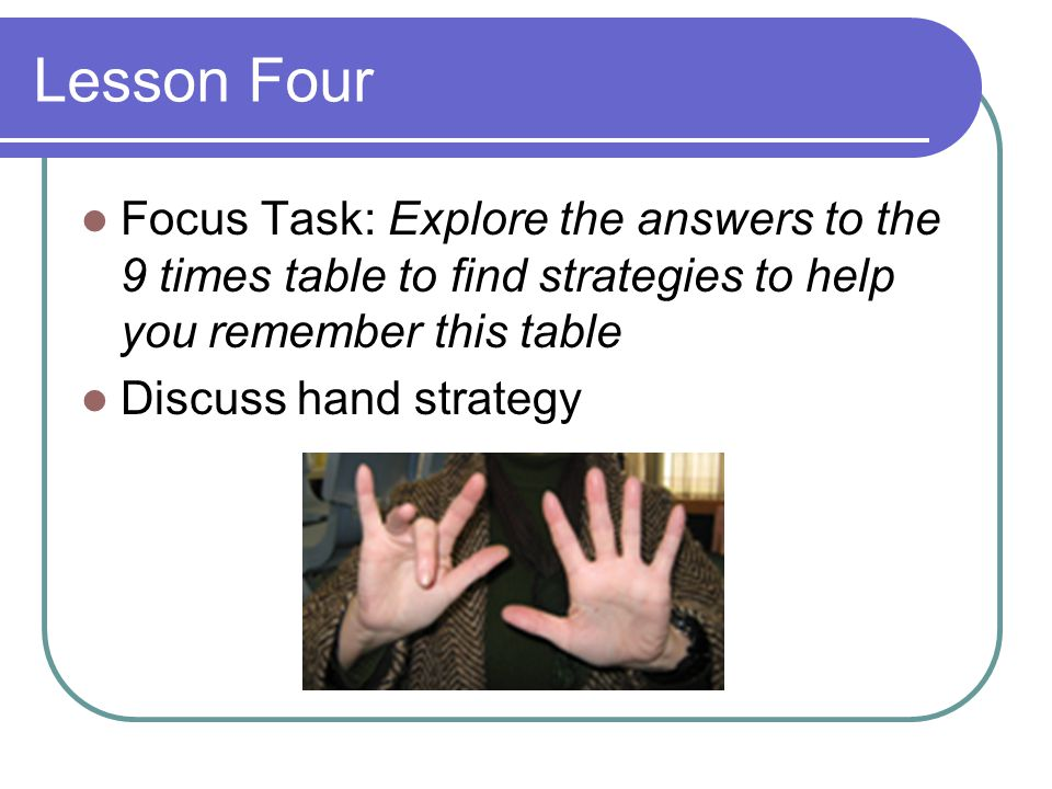 Lesson Four Focus Task: Explore the answers to the 9 times table to find strategies to help you remember this table Discuss hand strategy
