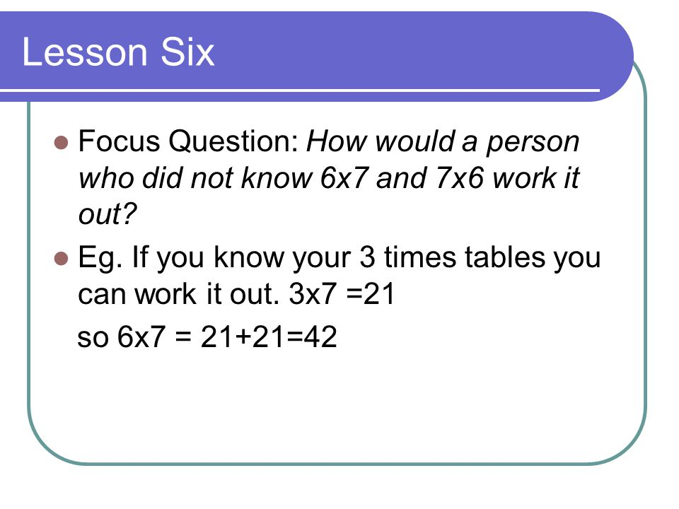 Lesson Six Focus Question: How would a person who did not know 6x7 and 7x6 work it out.
