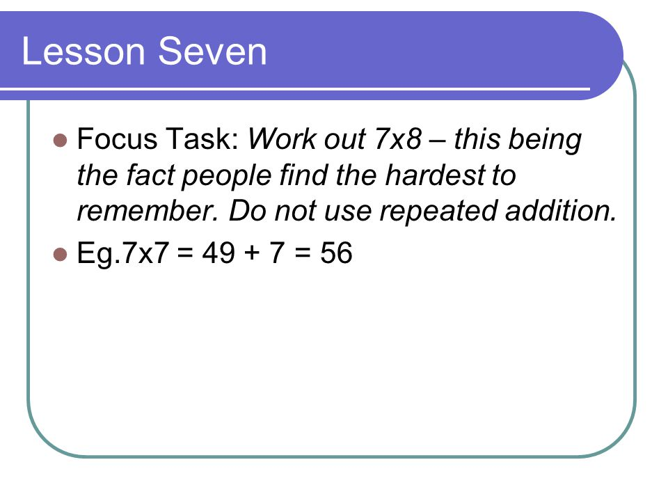 Lesson Seven Focus Task: Work out 7x8 – this being the fact people find the hardest to remember.