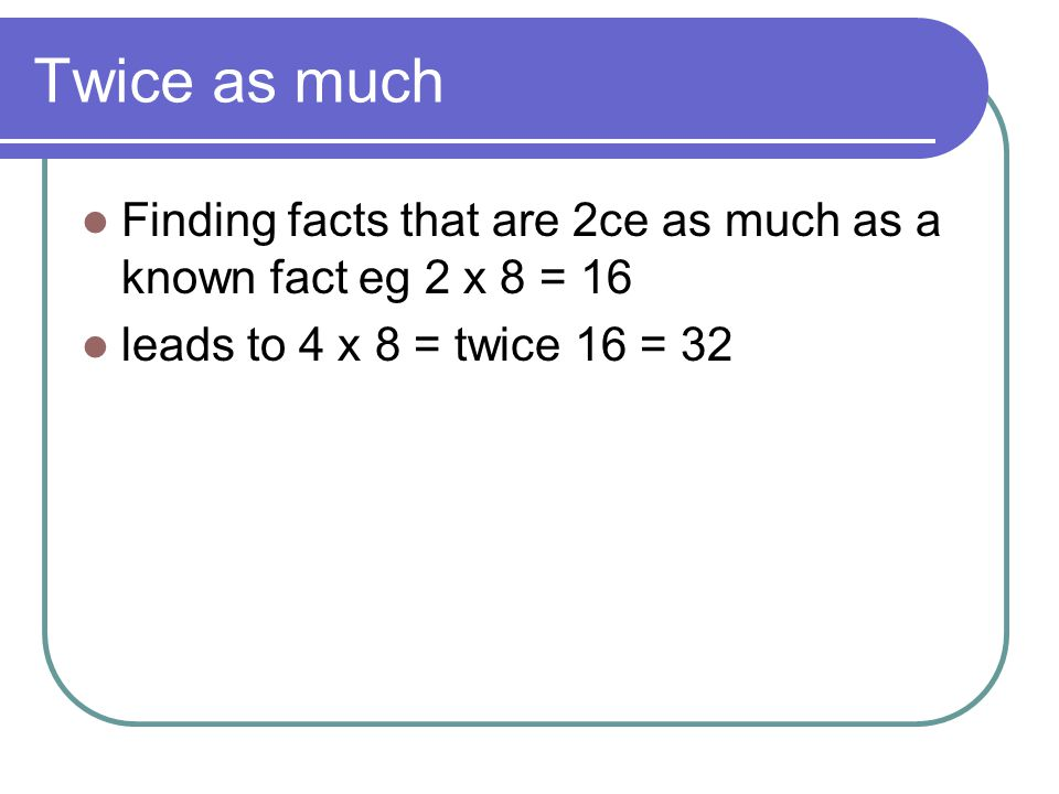 Twice as much Finding facts that are 2ce as much as a known fact eg 2 x 8 = 16 leads to 4 x 8 = twice 16 = 32