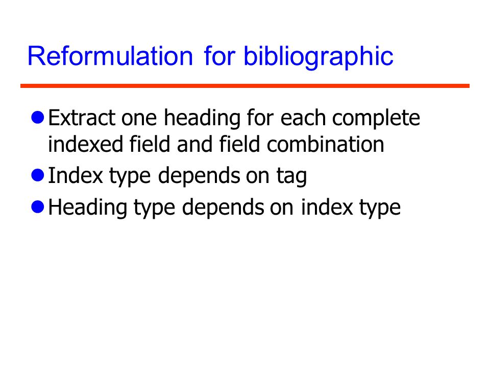 Reformulation for bibliographic lExtract one heading for each complete indexed field and field combination lIndex type depends on tag lHeading type de