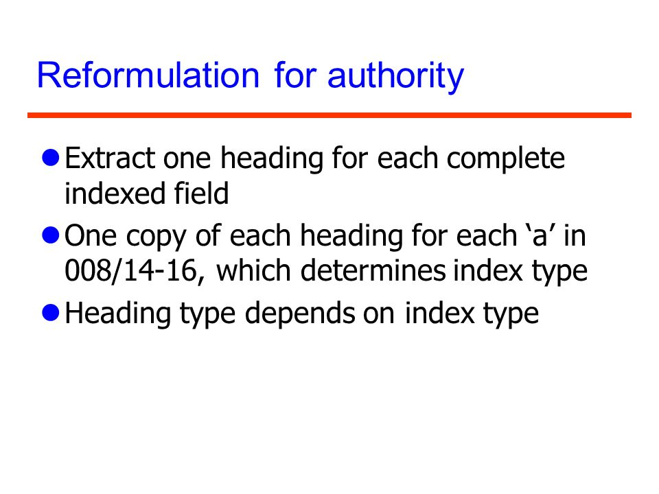 Reformulation for authority lExtract one heading for each complete indexed field lOne copy of each heading for each a in 008/14-16, which determines i