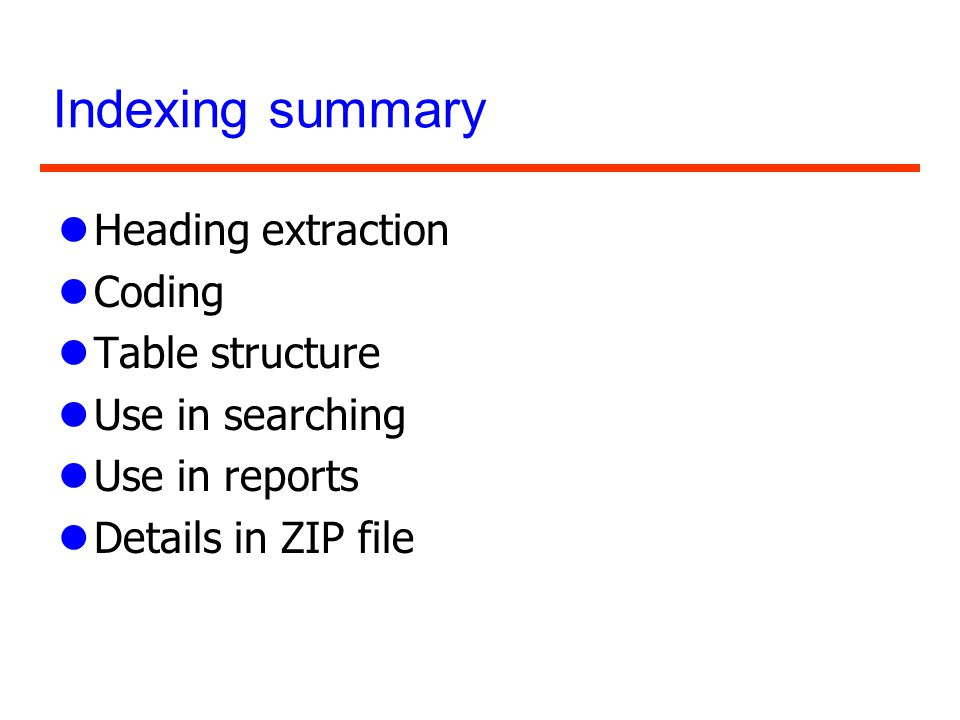 Indexing summary lHeading extraction lCoding lTable structure lUse in searching lUse in reports lDetails in ZIP file