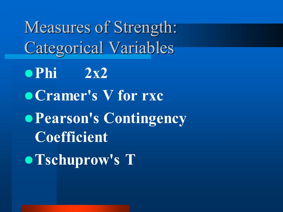 Measures of Strength: Categorical Variables Phi 2x2 Cramer s V for rxc Pearson s Contingency Coefficient Tschuprow s T