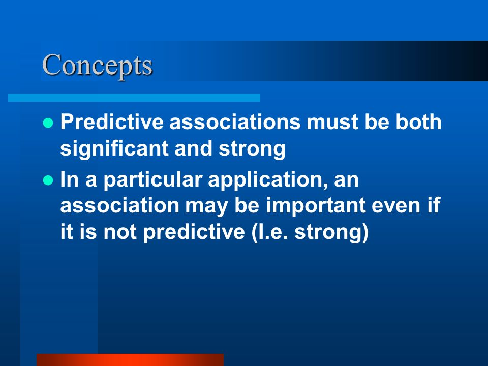 Concepts Predictive associations must be both significant and strong In a particular application, an association may be important even if it is not predictive (I.e.