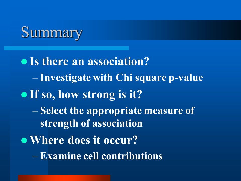 Summary Is there an association. –Investigate with Chi square p-value If so, how strong is it.