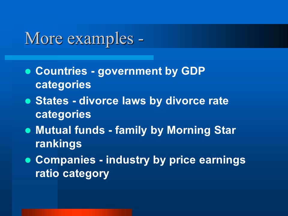 More examples - Countries - government by GDP categories States - divorce laws by divorce rate categories Mutual funds - family by Morning Star rankings Companies - industry by price earnings ratio category