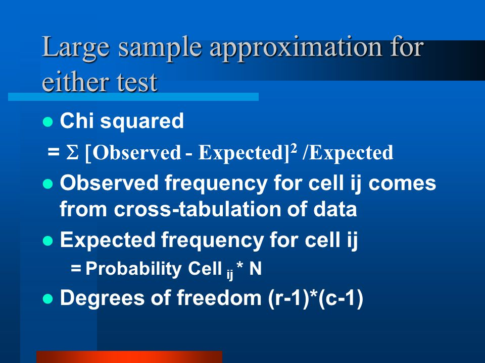 Large sample approximation for either test Chi squared = Observed - Expected] 2 /Expected Observed frequency for cell ij comes from cross-tabulation of data Expected frequency for cell ij = Probability Cell ij * N Degrees of freedom (r-1)*(c-1)