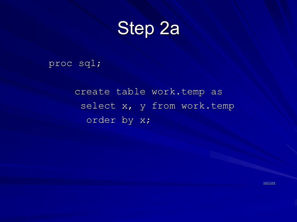 Step 2a proc sql; proc sql; create table work.temp as create table work.temp as select x, y from work.temp select x, y from work.temp order by x; order by x; outline outline outline