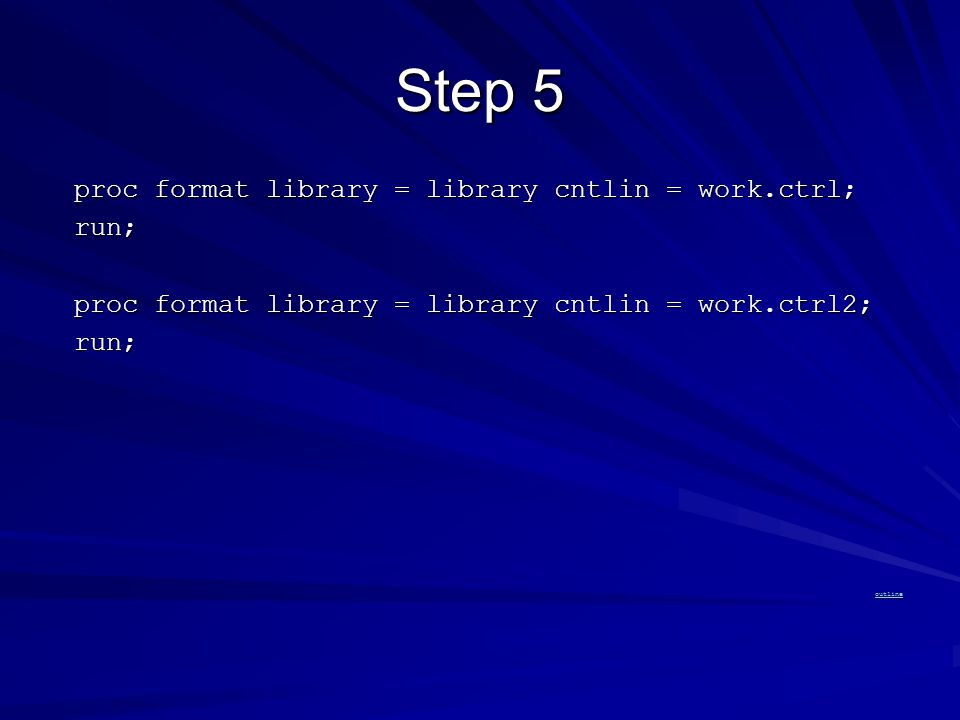 Step 5 proc format library = library cntlin = work.ctrl; proc format library = library cntlin = work.ctrl; run; run; proc format library = library cntlin = work.ctrl2; proc format library = library cntlin = work.ctrl2; run; run; outline