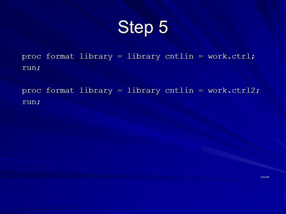 Step 5 proc format library = library cntlin = work.ctrl; proc format library = library cntlin = work.ctrl; run; run; proc format library = library cntlin = work.ctrl2; proc format library = library cntlin = work.ctrl2; run; run; outline