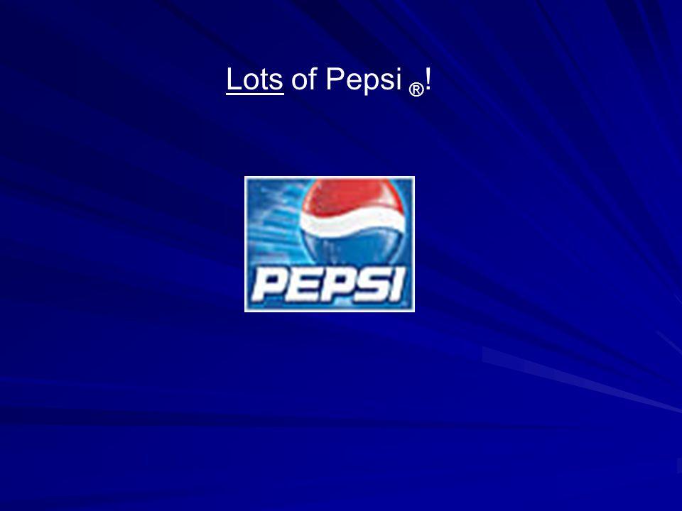 Lots of Pepsi ® !