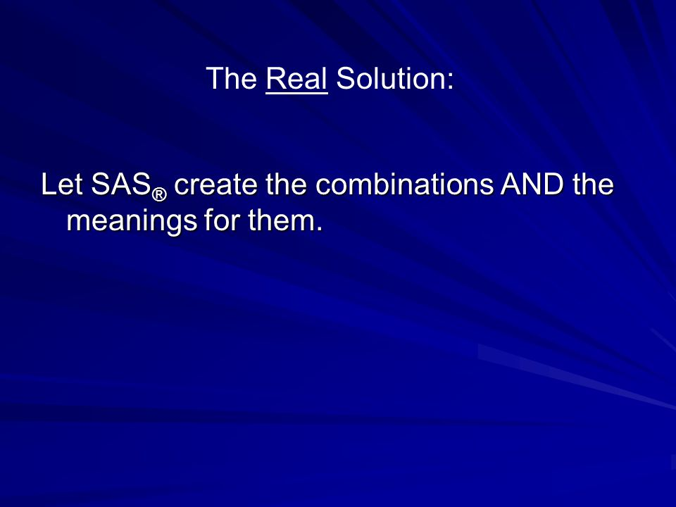 Let SAS ® create the combinations AND the meanings for them. The Real Solution: