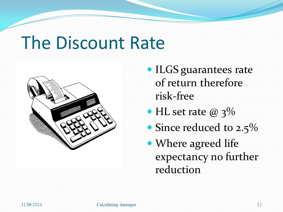 The Discount Rate ILGS guarantees rate of return therefore risk-free HL set rate @ 3% Since reduced to 2.5% Where agreed life expectancy no further reduction 11/06/2014Calculating damages12