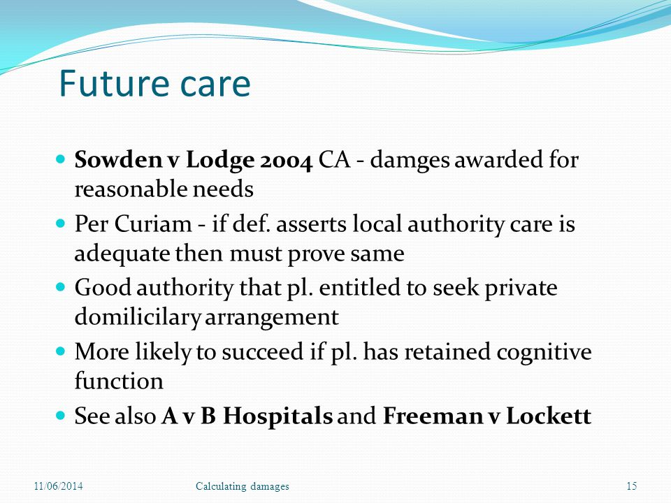 Future care Sowden v Lodge 2004 CA - damges awarded for reasonable needs Per Curiam - if def. asserts local authority care is adequate then must prove