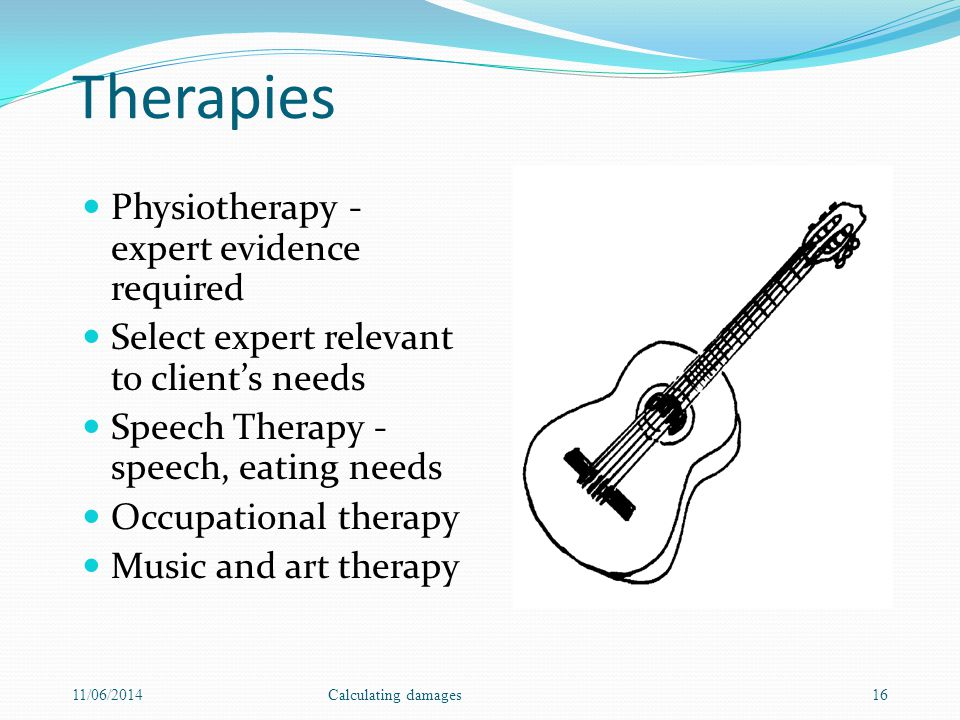 Therapies Physiotherapy - expert evidence required Select expert relevant to clients needs Speech Therapy - speech, eating needs Occupational therapy Music and art therapy 11/06/2014Calculating damages16