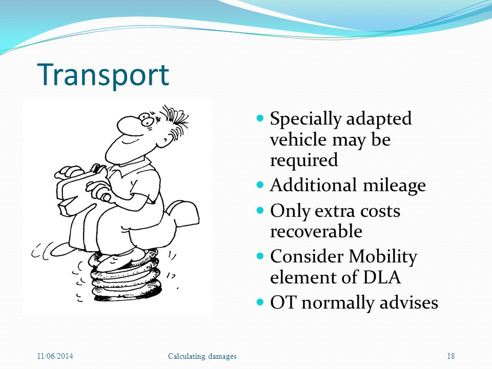 Transport Specially adapted vehicle may be required Additional mileage Only extra costs recoverable Consider Mobility element of DLA OT normally advises 11/06/2014Calculating damages18