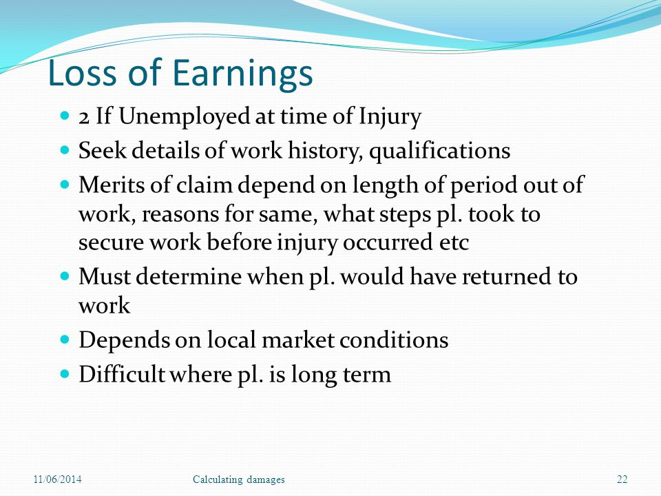 Loss of Earnings 2 If Unemployed at time of Injury Seek details of work history, qualifications Merits of claim depend on length of period out of work