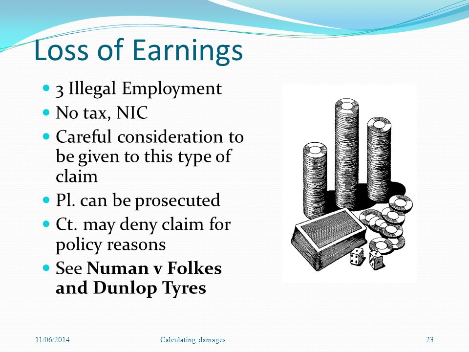 Loss of Earnings 3 Illegal Employment No tax, NIC Careful consideration to be given to this type of claim Pl.