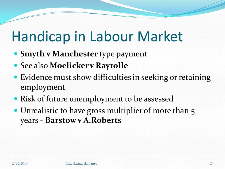 Handicap in Labour Market Smyth v Manchester type payment See also Moelicker v Rayrolle Evidence must show difficulties in seeking or retaining employment Risk of future unemployment to be assessed Unrealistic to have gross multiplier of more than 5 years - Barstow v A.Roberts 11/06/2014Calculating damages24